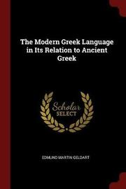 The Modern Greek Language in Its Relation to Ancient Greek by Edmund Martin Geldart