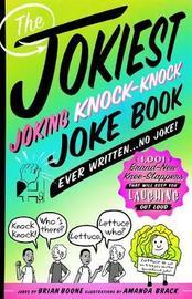 The Jokiest Joking Knock-Knock Joke Book Ever Written...No Joke! by Brian Boone