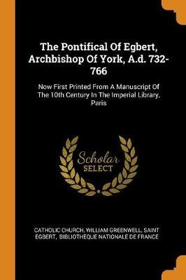 The Pontifical of Egbert, Archbishop of York, A.D. 732-766 by Catholic Church