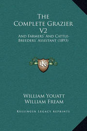 The Complete Grazier V2: And Farmers' and Cattle-Breeders' Assistant (1893) by William Youatt