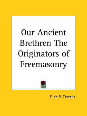Our Ancient Brethren the Originators of Freemasonry (1932) by F.De P. Castells