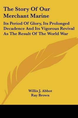 The Story of Our Merchant Marine: Its Period of Glory, Its Prolonged Decadence and Its Vigorous Revival as the Result of the World War by Willis J Abbot