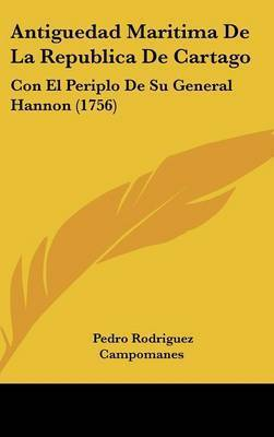 Antiguedad Maritima De La Republica De Cartago: Con El Periplo De Su General Hannon (1756) by Pedro Rodriguez Campomanes