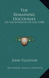 The Remaining Discourses: On the Attributes of God (1700) by John Tillotson