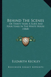 Behind the Scenes Behind the Scenes: Or Thirty Years a Slave and Four Years in the White House (1or Thirty Years a Slave and Four Years in the White House (1868) 868) by Elizabeth Keckley