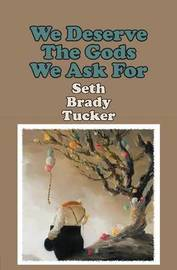 We Deserve the Gods We Ask for by Seth Brady Tucker