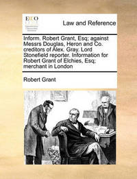 Inform. Robert Grant, Esq; Against Messrs Douglas, Heron and Co. Creditors of Alex. Gray. Lord Stonefield Reporter. Information for Robert Grant of Elchies, Esq; Merchant in London by Robert Grant