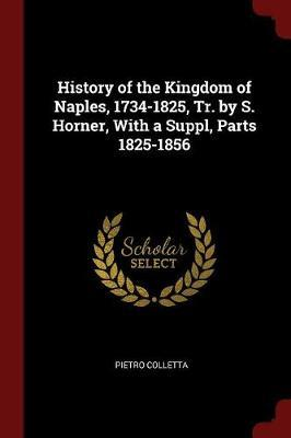 History of the Kingdom of Naples, 1734-1825, Tr. by S. Horner, with a Suppl, Parts 1825-1856 by Pietro Colletta