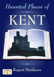 Haunted Places of Kent by Ruper Matthews image