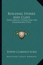 Building Stones and Clays: Their Origin, Characters and Examination (1912) by Edwin Clarence Eckel