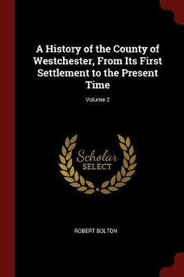 A History of the County of Westchester, from Its First Settlement to the Present Time; Volume 2 by Robert Bolton