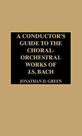 A Conductor's Guide to the Choral-Orchestral Works of J. S. Bach by Jonathan D. Green image