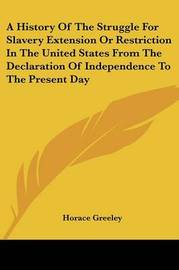 A History Of The Struggle For Slavery Extension Or Restriction In The United States From The Declaration Of Independence To The Present Day by Horace Greeley image