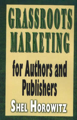 Grassroots Marketing for Authors and Publishers by Shel Horowitz