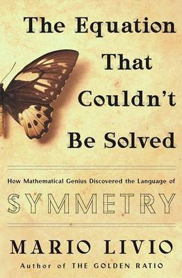 The Equation That Couldn't be Solved: How Mathematical Genius Discovered the Language of Symmetry by Mario Livio