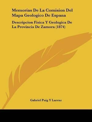 Memorias De La Comision Del Mapa Geologico De Espana: Descripcion Fisica Y Geologica De La Provincia De Zamora (1874) by Gabriel Puig y Larraz