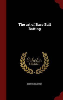 The Art of Base Ball Batting by Henry Chadwick
