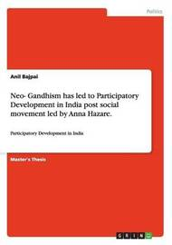 Neo- Gandhism Has Led to Participatory Development in India Post Social Movement Led by Anna Hazare. by Anil Bajpai