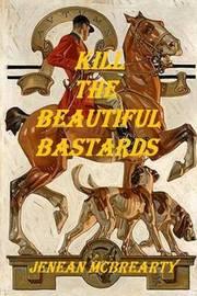 Kill the Beautiful Bastards by Jenean McBrearty