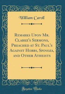 Remarks Upon Mr. Clarke's Sermons, Preached at St. Paul's Against Hobbs, Spinoza, and Other Atheists (Classic Reprint) by William Caroll image