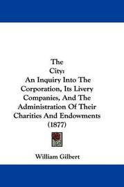 The City: An Inquiry Into the Corporation, Its Livery Companies, and the Administration of Their Charities and Endowments (1877) by William Gilbert