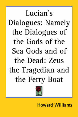 Lucian's Dialogues: Namely the Dialogues of the Gods of the Sea Gods and of the Dead: Zeus the Tragedian and the Ferry Boat image