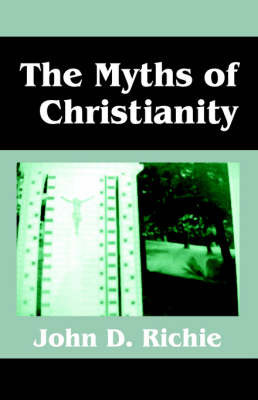 The Myths of Christianity by John D. Richie