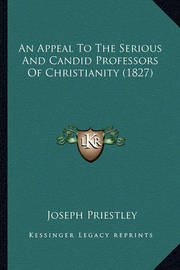 An Appeal to the Serious and Candid Professors of Christianity (1827) by Joseph Priestley