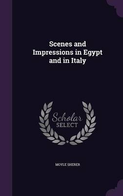 Scenes and Impressions in Egypt and in Italy by Moyle Sherer