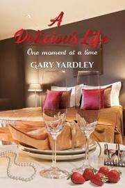 A Delicious Life: by Gary Yardley