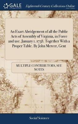An Exact Abridgement of All the Public Acts of Assembly of Virginia, in Force and Use. January 1. 1758. Together with a Proper Table. by John Mercer, Gent by Multiple Contributors