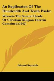 An Explication of the Hundredth and Tenth Psalm: Wherein the Several Heads of Christian Religion Therein Contained (1642) by Edward Reynolds