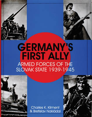Germany's First Ally: Armed Forces of the Slovak State 1939-1945 by Charles,K. Kliment