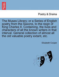 The Muses Library; Or a Series of English Poetry from the Saxons, to the Reign of King Charles II. Containing, the Lives and Characters of All the Known Writers in That Interval. General Collection of Almost All the Old Valuable Poetry Extant, Etc. by Elizabeth Cooper