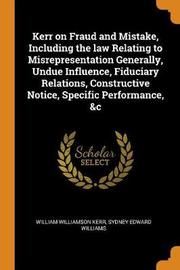 Kerr on Fraud and Mistake, Including the Law Relating to Misrepresentation Generally, Undue Influence, Fiduciary Relations, Constructive Notice, Specific Performance, &c by William Williamson Kerr