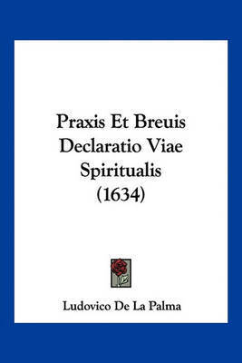 Praxis Et Breuis Declaratio Viae Spiritualis (1634) by Ludovico De La Palma