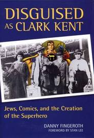 Disguised as Clark Kent: Jews, Comics, and the Creation of the Superhero by Danny Fingeroth image