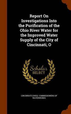 Report on Investigations Into the Purification of the Ohio River Water for the Improved Water Supply of the City of Cincinnati, O image