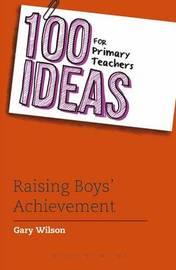 100 Ideas for Primary Teachers: Raising Boys' Achievement by Gary Wilson