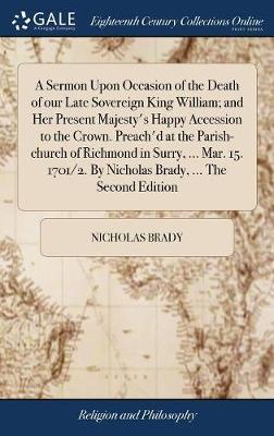 A Sermon Upon Occasion of the Death of Our Late Sovereign King William; And Her Present Majesty's Happy Accession to the Crown. Preach'd at the Parish-Church of Richmond in Surry, ... Mar. 15. 1701/2. by Nicholas Brady, ... the Second Edition by Nicholas Brady