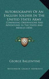 Autobiography of an English Soldier in the United States Army: Comprising Observations and Adventures in the States and Mexico (1854) by George Ballentine