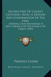 Second Part of Cooke's Centuries, Being a Defense and Confirmation of the First: Showing That Methodism Is Not a Branch of the Church of Christ (1855) by Parsons Cooke