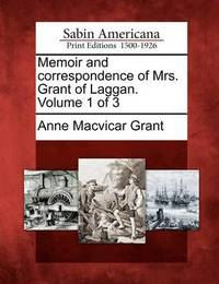 Memoir and Correspondence of Mrs. Grant of Laggan. Volume 1 of 3 by Anne Macvicar Grant