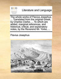 The Whole Works of Flavius Josephus. ... Translated from the Original Greek, by Charles Clarke, ... to Which Are Added, Marginal References, and Historical, Critical, and Explanatory Notes, by the Reverend Mr. Yorke, ... by Flavius Josephus