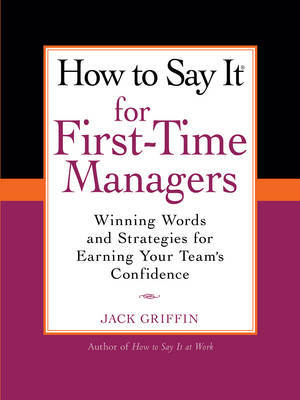 How to Say It for First-Time Managers: Winning Words and Strategies forEarning Your Team's Confidence by Jack Griffin