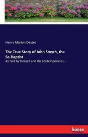 The True Story of John Smyth, the Se-Baptist by Henry Martyn Dexter