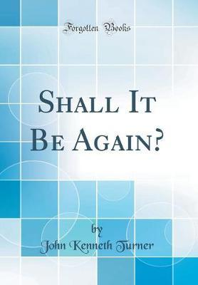 Shall It Be Again? (Classic Reprint) by John Kenneth Turner