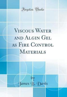 Viscous Water and Algin Gel as Fire Control Materials (Classic Reprint) by James B Davis