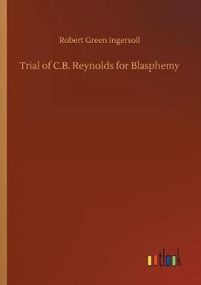 Trial of C.B. Reynolds for Blasphemy by Robert Green Ingersoll image