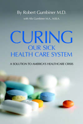 Curing Our Sick Health Care System by Robert Gumbiner M.D.
